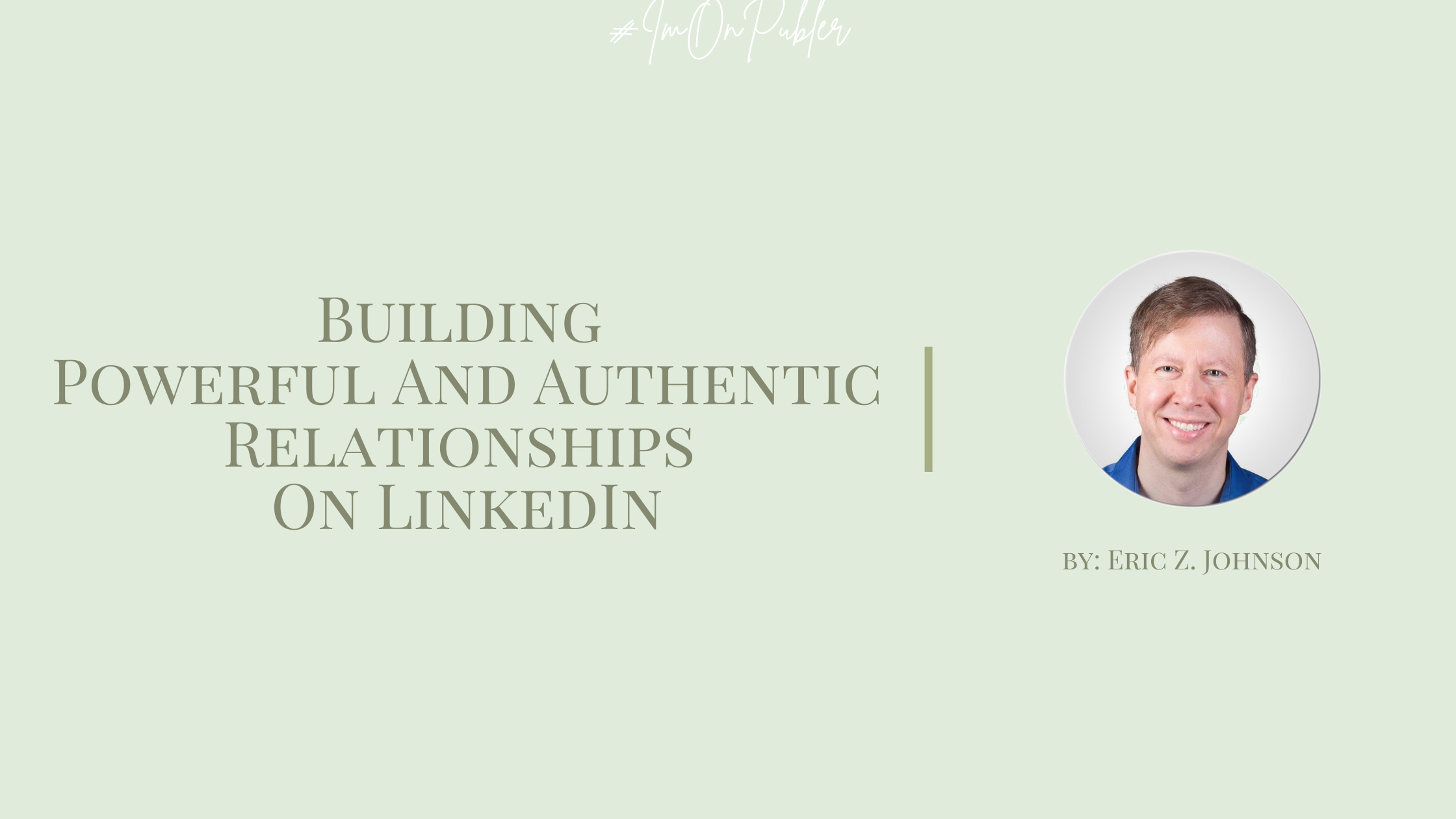 Building Powerful And Authentic Relationships On LinkedIn by Eric Z. Johnson