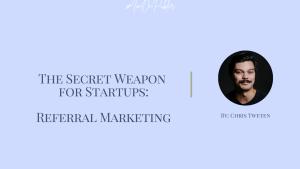 The Secret Weapon for Startups: Referral Marketing by Chris Tweten