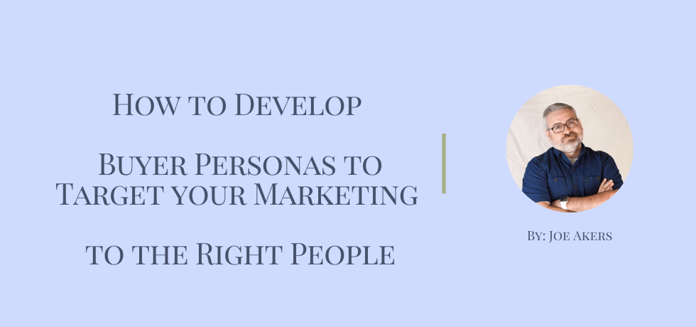 How to Develop Buyer Personas to Target your Marketing to the Right People by Joe Akers