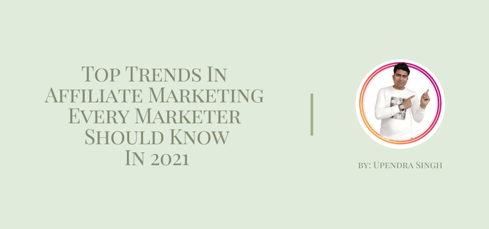 Top Trends In Affiliate Marketing Every Marketer Should Know In 2021 by Upendra Singh