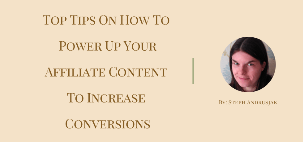 Top Tips On How To Power Up Your Affiliate Content To Increase Conversions by Steph Andrusjak
