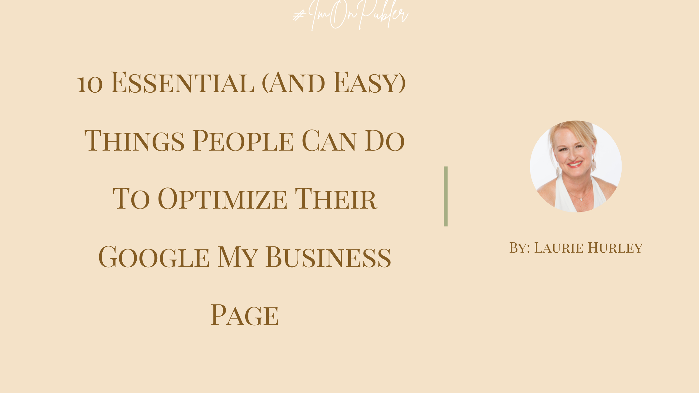 10 Essential (And Easy) Things People Can Do To Optimize Their Google My Business Page by Laurie S Hurley