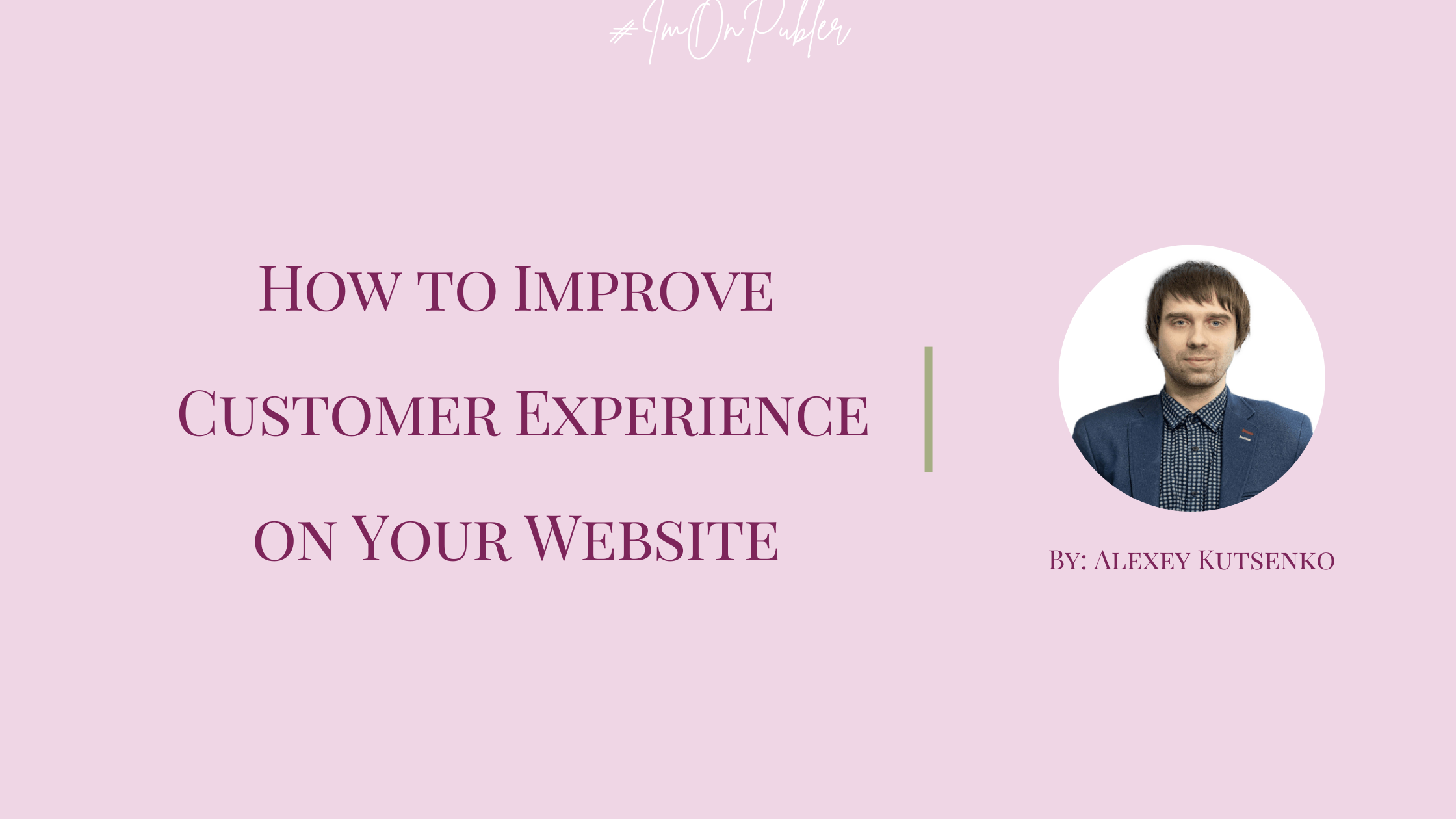 How to Improve Customer Experience on Your Website by Alexey Kutsenko