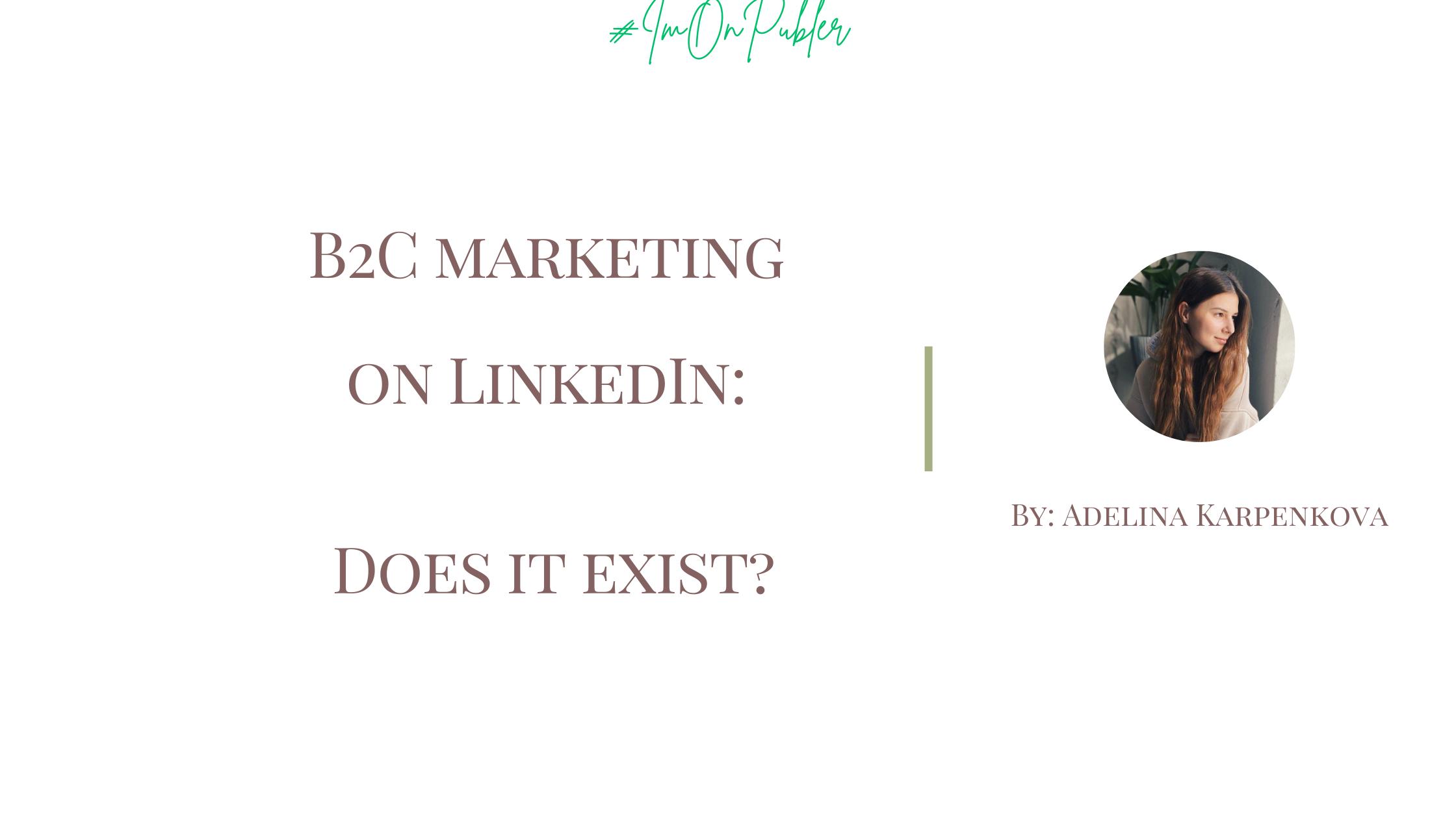B2C marketing on LinkedIn: Does it exist? by Adelina Karpenkova