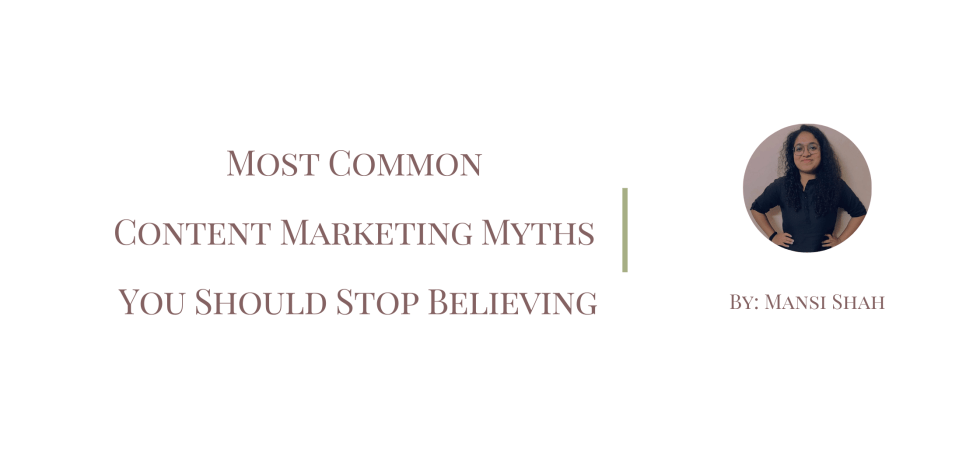 Most Common Content Marketing Myths You Should Stop Believing by Mansi Shah
